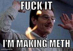 Fuck it, I'm making meth. Bryan Cranston as Walter White in Breaking Bad. Walter White, Haha Funny, Funny Shit, Funny Stuff, Funny Things, That's Hilarious, Funny Work, Social Work Funny, Random Things