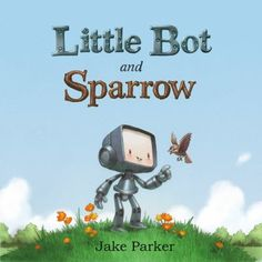 Little Bot and Sparrow  By Jake Parker. Provo City Library staff pick.