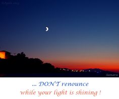 ... DON'T renounce while your #light is shining !