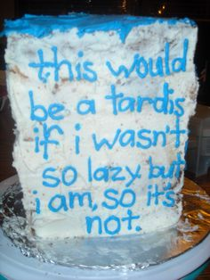 this is FOR SURE is how my TARDIS cake would turn out.