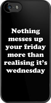"""Nothing messes up your friday more than realising its wednesday"" iPhone & iPod Cases"