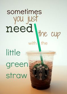 I *always* need the cup with the little green straw