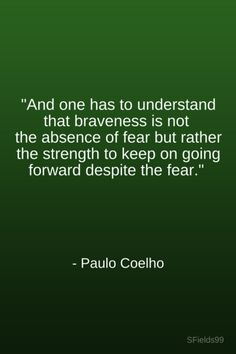 """""""And, one has to understand that braveness is not the absence of fear bur rather the strength to keep on going forward despite the fear."""" -Paulo Coehlo. #motivation #inspiration #growth #personal #development #newyear #newyou #truth #learning #affirmation #quote #sfields99"""