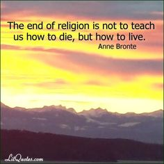 The end of religion is not to teach us how to die, but how to live. ~ Agnes Grey by Anne Bronte