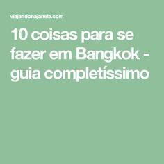10 coisas para se fazer em Bangkok - guia completíssimo