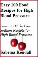 Easy 100 Food Recipes for High Blood Pressure:   Learn to Make Low Sodium Recipes for High Blood Pressure, an ebook by Sabrina Kendall at Smashwords