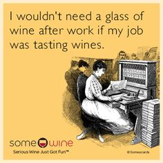 """""""I woudn't need a glass of wine after work if my job was tasting wines."""" Wine Humor 