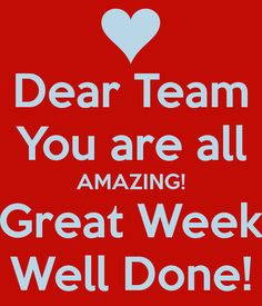 Dear Team You are all AMAZING! Great Week Well Done!