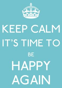 keep calm it's time to be happy again - I need this advise... NOW! :)