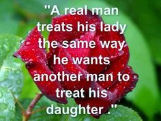 Quote: A Real Man Treats His Lady The Same Way He Wants Another Man To Treat His Daughter
