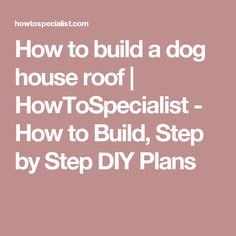 How to build a dog house roof | HowToSpecialist - How to Build, Step by Step DIY Plans