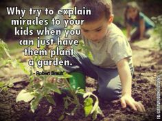 If we teach our children how to garden, It will give them a lifetime of joy.