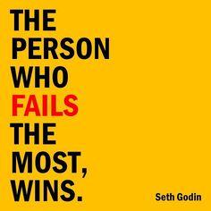The person who fails the most, wins. ~ Seth Godin #truestory