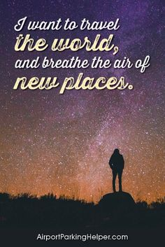 I want to travel the world, and breathe the air of new places. Top travel quotes and travel sayings that will inspire you to plan a new adventure. Enjoy and share these quotes about travel with your friends and family, courtesy of https://airportparkinghelper.com where you'll find cheap airport parking tips, coupons and other budget travel deals. Embrace your wanderlust!