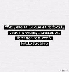 """""""Ver, eso es lo que es difícil, vemos a veces, raramente. Miramos sin ver"""" Cita de Pablo Picasso extraída del libro de André Verdet """"Picasso Entretiens, notes et écrits sur la peinture"""" (Éd. Ga1ilée, 1978) (pág. 172)"""
