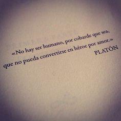 """""""No hay ser humano, por cobarde que sea, que no pueda convertirse en héroe por amor."""" -Platón."""