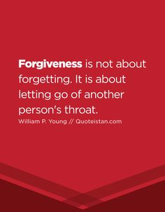 Forgiveness is not about forgetting. It is about letting go of another person's throat.