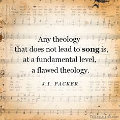 """Any theology that does not lead to song is, at a fundamental level, a flawed theology."" (J.I. Packer)"