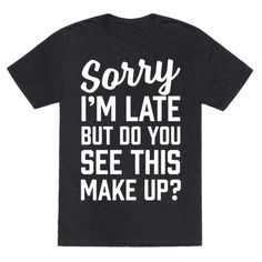 This shirt is perfect for the make up lover in all of us. We know that we'll be late because we've got to get our eyebrows on fleek, the countor just right, and we've got to bake our faces to get that cheek bone on fleek. so don't forget to grab this design, let everyone know your going to be late and put your makeup on just right.