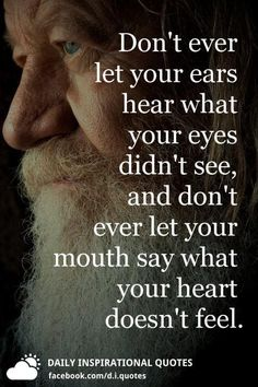 Don't ever let your ears hear what your eyes didn't see, and don't ever let your mouth say what your heart doesn't feel. Reality Quotes, Mood Quotes, Positive Quotes, Heart Quotes, Wisdom Quotes, True Quotes, Inspiring Quotes About Life, Inspirational Quotes, Silence Quotes