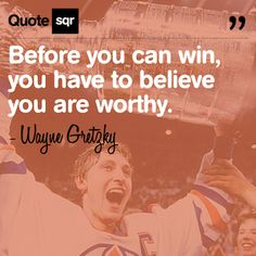 Before you can win, you have to believe you are worthy. .  - Wayne Gretzky