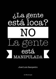 ¿La gente está loca? No. La gente está manipulada. (José Luis Sampedro).