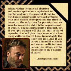 Poverty is clearly tied to the reproductive freedom of women. Mother Teresa celebrated suffering and poverty, her condemnation of contraception & abortion served her own twisted ends. She had food, clean water, safe shelter, and no concerns about how many children she was going to have breed & raise. She spoke from a place of privilege, casting judgement on those who wanted better than to live in filth & squalor.
