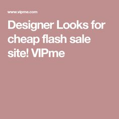 Designer Looks for cheap flash sale site! VIPme