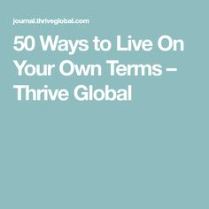 50 Ways to Live On Your Own Terms – Thrive Global