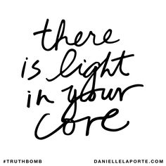 There is light in your core. Subscribe: DanielleLaPorte.com #Truthbomb #Words #Quotes