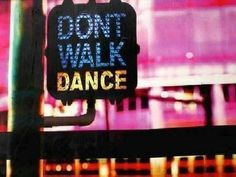 Don't walk. Dance., i mean safely. don't get run over by a car please