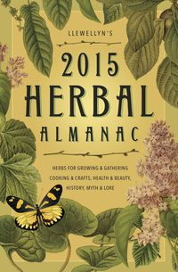 Llewellyn's 2015 Herbal AlmanacHerbs for Growing & Gathering, Cooking & Crafts, Health & Beauty, History, Myth & Lore