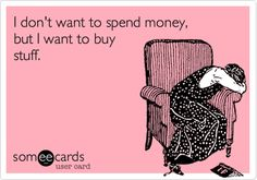 I don't want to spend money, but I want to buy stuff. story. of. my. life.