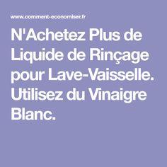 N'Achetez Plus de Liquide de Rinçage pour Lave-Vaisselle. Utilisez du Vinaigre Blanc.