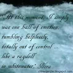 A this moment, I simply was one all of emotion, tumbling helplessly, totally out of control ... like a ragdoll in whitewater.