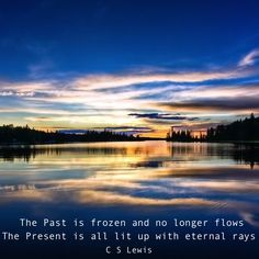 The Past is frozen and no longer flows, and the Present is all lit up with eternal rays. - C. S. Lewis