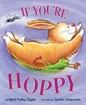 If You're Hoppy By April Pulley Sayre Illustrated by Jackie Urbanovic