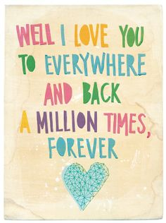 Well, I love you to everywhere and back...a million times, forever. Affordable art and fabulous posters at www.hardtofind.com.au