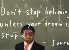 Don't stop believing. Unless your dream is stupid. Then you should get a better dream.    ~ Kid President