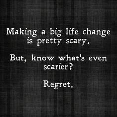 Making a big life change is pretty scary. But, know what´s even scarier? Regret.