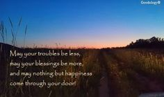 May your troubles be less, may your blessings be more, and may nothing but happiness come through your door. https://www.facebook.com/Goodology/photos_stream