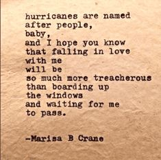 """""""Hurricanes are named after people, baby, and I hope you know that falling in love with me will be so much more treacherous than boarding up the windows and waiting for me to pass.""""- Marisa Crane"""
