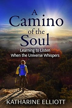 A Camino of the Soul: Learning to Listen When the Universe Whispers by Katharine Elliott http://www.amazon.com/dp/B01DTAKQUG/ref=cm_sw_r_pi_dp_KxNcxb0TCF7CW