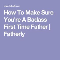 How To Make Sure You're A Badass First Time Father   Fatherly