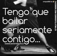 Tengo que #bailar seriamente contigo...  #Frase #Dance #baile #FelizViernes  Más en: https://www.facebook.com/CorrienteLatina.es