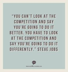 """You can't look at the competition and say you're going to do it better. You have to look at the competition and say you're going to do it differently."" - Steve Jobs"
