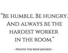 """""""Be Humble. Be Hungry. And Always Be The Hardest Worker In The Room."""" Duane 'The Rock' Johnson"""