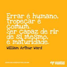 Errar é humano, tropeçar é comum. Ser capaz de rir de si mesmo é maturidade -  Willian Arthur Ward www.encadreeposters.com.br