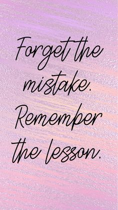 Forget the mistake. Remember the lesson!