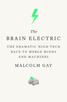The Brain Electric: The Dramatic High-Tech Race to Merge Minds and Machines by Malcolm Gay